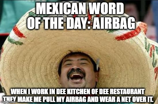 Mexican word of the day | MEXICAN WORD OF THE DAY: AIRBAG WHEN I WORK IN DEE KITCHEN OF DEE RESTAURANT THEY MAKE ME PULL MY AIRBAG AND WEAR A NET OVER IT. | image tagged in mexican word of the day | made w/ Imgflip meme maker