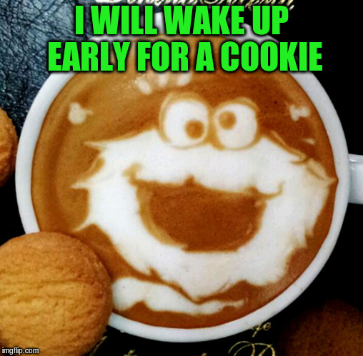 I WILL WAKE UP EARLY FOR A COOKIE | made w/ Imgflip meme maker