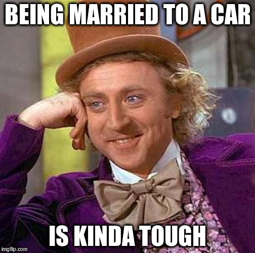 Creepy Condescending Wonka Meme | BEING MARRIED TO A CAR IS KINDA TOUGH | image tagged in memes,creepy condescending wonka | made w/ Imgflip meme maker
