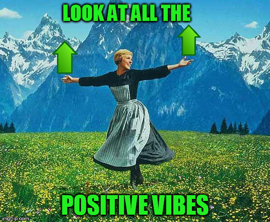 LOOK AT ALL THE POSITIVE VIBES | made w/ Imgflip meme maker
