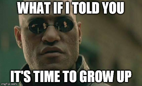 Matrix Morpheus Meme | WHAT IF I TOLD YOU IT'S TIME TO GROW UP | image tagged in memes,matrix morpheus | made w/ Imgflip meme maker