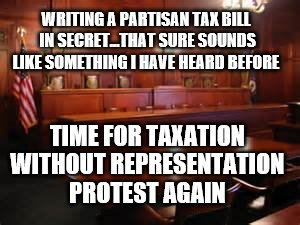 Taxation without Representation | WRITING A PARTISAN TAX BILL IN SECRET...THAT SURE SOUNDS LIKE SOMETHING I HAVE HEARD BEFORE TIME FOR TAXATION WITHOUT REPRESENTATION PROTEST | image tagged in courtroom,political meme | made w/ Imgflip meme maker