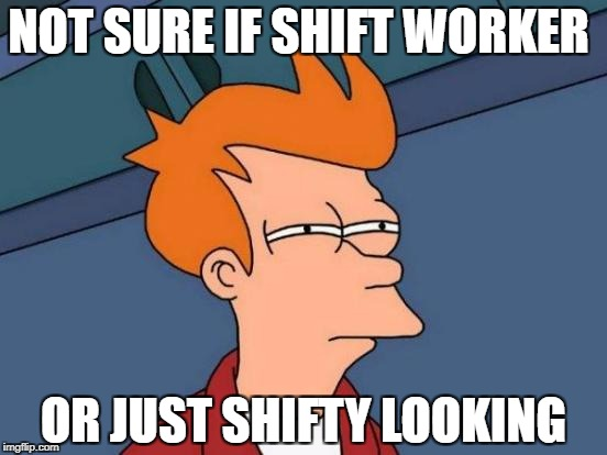 Futurama Fry Meme | NOT SURE IF SHIFT WORKER OR JUST SHIFTY LOOKING | image tagged in memes,futurama fry | made w/ Imgflip meme maker