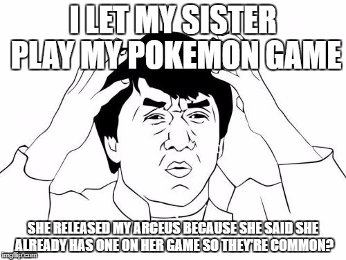 Jackie Chan WTF Meme | I LET MY SISTER PLAY MY POKEMON GAME SHE RELEASED MY ARCEUS BECAUSE SHE SAID SHE ALREADY HAS ONE ON HER GAME SO THEY'RE COMMON? | image tagged in memes,jackie chan wtf | made w/ Imgflip meme maker
