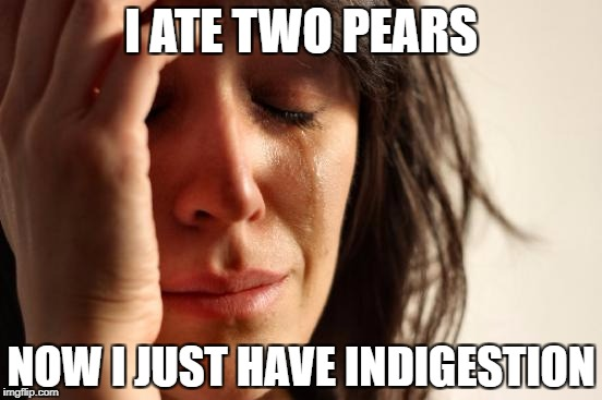 First World Problems Meme | I ATE TWO PEARS NOW I JUST HAVE INDIGESTION | image tagged in memes,first world problems | made w/ Imgflip meme maker