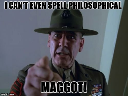 I CAN'T EVEN SPELL PHILOSOPHICAL MAGGOT! | made w/ Imgflip meme maker