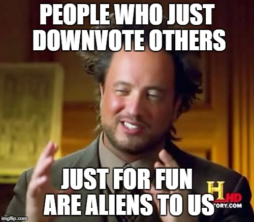 DOWNVOTING IS ALIENS!! Down With Downvotes Weekend Dec 8-10th. | PEOPLE WHO JUST DOWNVOTE OTHERS JUST FOR FUN ARE ALIENS TO US | image tagged in memes,ancient aliens | made w/ Imgflip meme maker