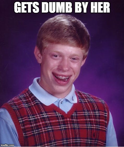 Bad Luck Brian Meme | GETS DUMB BY HER | image tagged in memes,bad luck brian | made w/ Imgflip meme maker