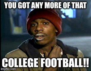 Y'all Got Any More Of That Meme | YOU GOT ANY MORE OF THAT COLLEGE FOOTBALL!! | image tagged in memes,yall got any more of | made w/ Imgflip meme maker