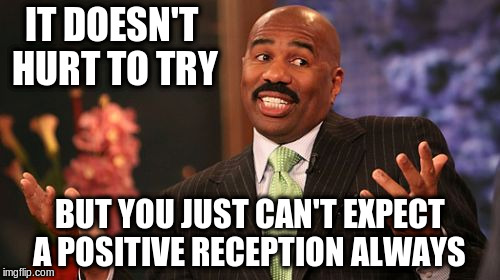 Steve Harvey Meme | IT DOESN'T HURT TO TRY BUT YOU JUST CAN'T EXPECT A POSITIVE RECEPTION ALWAYS | image tagged in memes,steve harvey | made w/ Imgflip meme maker