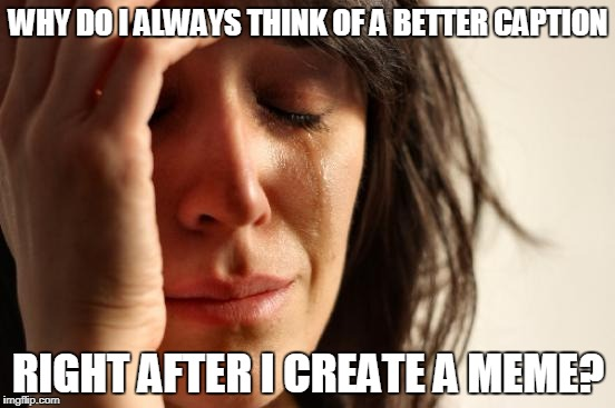 Think Of Another Caption | WHY DO I ALWAYS THINK OF A BETTER CAPTION RIGHT AFTER I CREATE A MEME? | image tagged in memes,first world problems,caption,create a meme | made w/ Imgflip meme maker