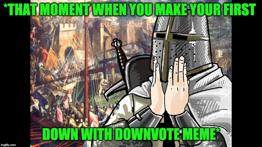 *THAT MOMENT WHEN YOU MAKE YOUR FIRST DOWN WITH DOWNVOTE MEME* | made w/ Imgflip meme maker