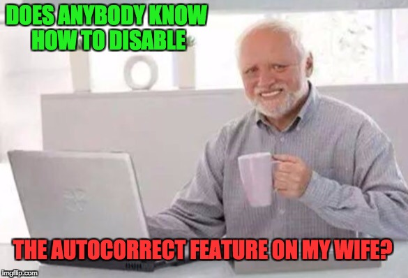 Harold | DOES ANYBODY KNOW HOW TO DISABLE THE AUTOCORRECT FEATURE ON MY WIFE? | image tagged in harold | made w/ Imgflip meme maker
