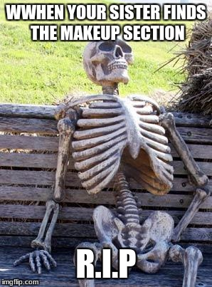 Waiting Skeleton | WWHEN YOUR SISTER FINDS THE MAKEUP SECTION R.I.P | image tagged in memes,waiting skeleton | made w/ Imgflip meme maker