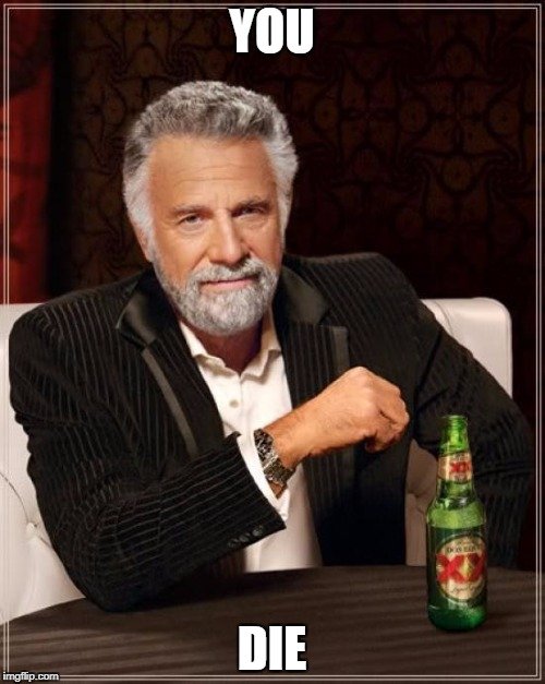 The Most Interesting Man In The World Meme | YOU DIE | image tagged in memes,the most interesting man in the world | made w/ Imgflip meme maker