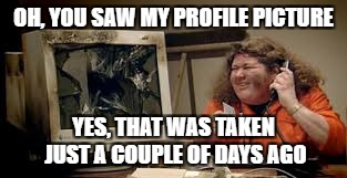 OH, YOU SAW MY PROFILE PICTURE YES, THAT WAS TAKEN JUST A COUPLE OF DAYS AGO | made w/ Imgflip meme maker