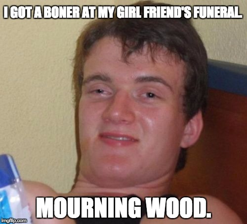 10 Guy Meme | I GOT A BONER AT MY GIRL FRIEND'S FUNERAL. MOURNING WOOD. | image tagged in memes,10 guy | made w/ Imgflip meme maker