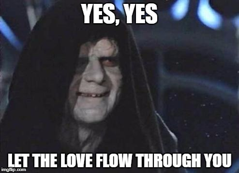 YES, YES LET THE LOVE FLOW THROUGH YOU | made w/ Imgflip meme maker