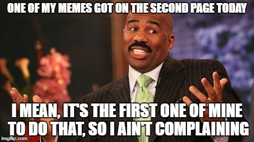 Well I woke up to a surprise | ONE OF MY MEMES GOT ON THE SECOND PAGE TODAY I MEAN, IT'S THE FIRST ONE OF MINE TO DO THAT, SO I AIN'T COMPLAINING | image tagged in memes,steve harvey,funny | made w/ Imgflip meme maker
