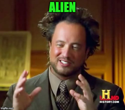 Ancient Aliens Meme | ALIEN | image tagged in memes,ancient aliens | made w/ Imgflip meme maker