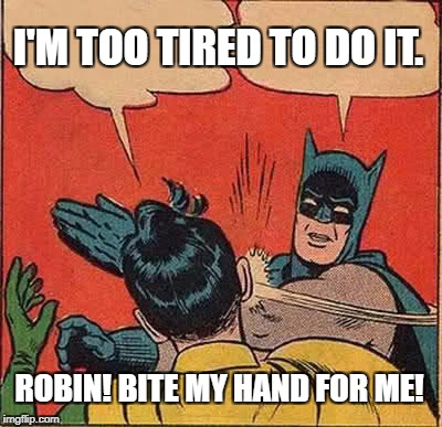 Batman Slapping Robin Meme | ROBIN! BITE MY HAND FOR ME! I'M TOO TIRED TO DO IT. | image tagged in memes,batman slapping robin | made w/ Imgflip meme maker