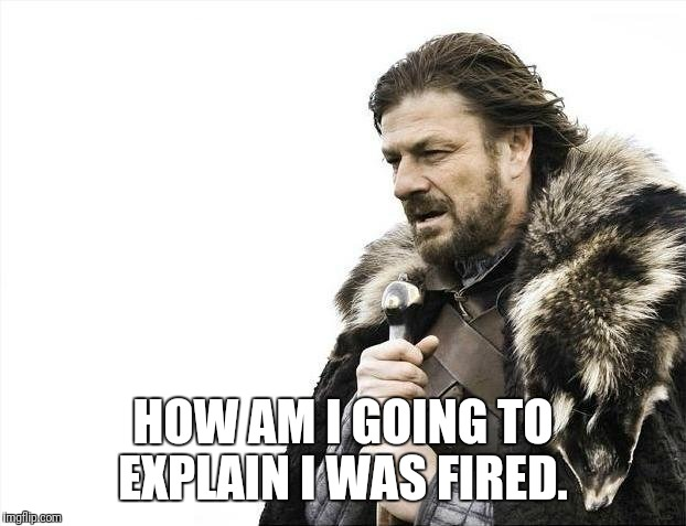 Brace Yourselves X is Coming Meme | HOW AM I GOING TO EXPLAIN I WAS FIRED. | image tagged in memes,brace yourselves x is coming | made w/ Imgflip meme maker