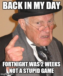 Back In My Day Meme | BACK IN MY DAY FORTNIGHT WAS 2 WEEKS NOT A STUPID GAME | image tagged in memes,back in my day | made w/ Imgflip meme maker