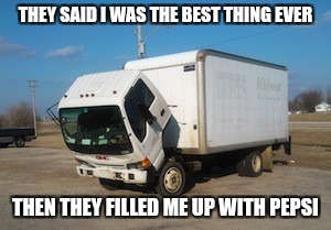 Okay Truck Meme | THEY SAID I WAS THE BEST THING EVER THEN THEY FILLED ME UP WITH PEPSI | image tagged in memes,okay truck | made w/ Imgflip meme maker