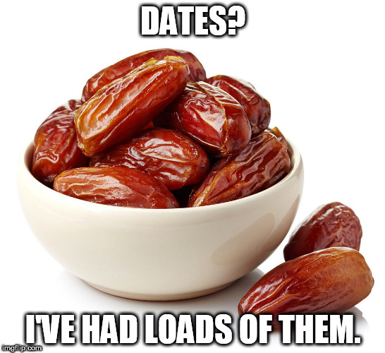 DATES? I'VE HAD LOADS OF THEM. | image tagged in dates | made w/ Imgflip meme maker