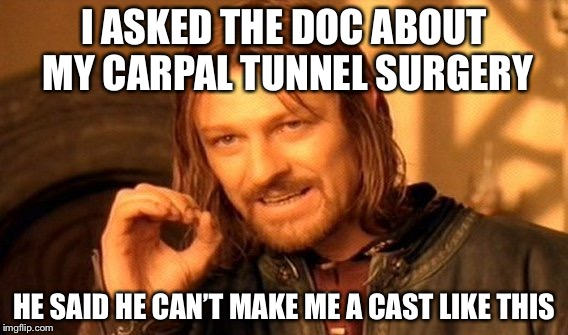 One Does Not Simply Meme | I ASKED THE DOC ABOUT MY CARPAL TUNNEL SURGERY HE SAID HE CAN'T MAKE ME A CAST LIKE THIS | image tagged in memes,one does not simply | made w/ Imgflip meme maker