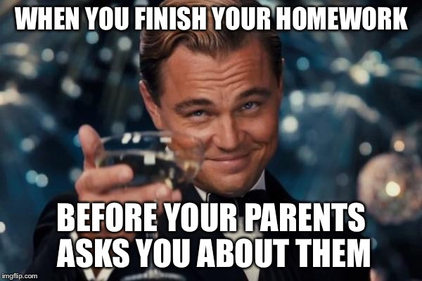 Leonardo Dicaprio Cheers Meme | WHEN YOU FINISH YOUR HOMEWORK BEFORE YOUR PARENTS ASKS YOU ABOUT THEM | image tagged in memes,leonardo dicaprio cheers | made w/ Imgflip meme maker