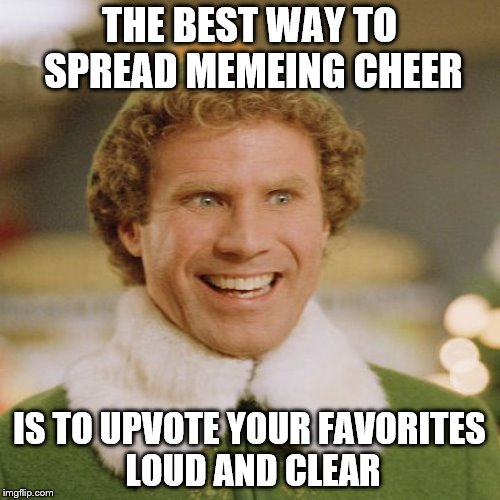 THE BEST WAY TO SPREAD MEMEING CHEER IS TO UPVOTE YOUR FAVORITES LOUD AND CLEAR | made w/ Imgflip meme maker