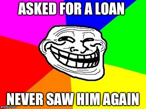 Troll Face Colored | ASKED FOR A LOAN NEVER SAW HIM AGAIN | image tagged in memes,troll face colored | made w/ Imgflip meme maker