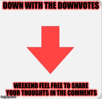 Down with the Downvotes! | DOWN WITH THE DOWNVOTES WEEKEND FEEL FREE TO SHARE YOUR THOUGHTS IN THE COMMENTS | image tagged in meme,memes,downvote,down with downvotes weekend,downvotes | made w/ Imgflip meme maker