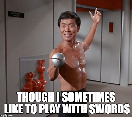 Sulu Sword | THOUGH I SOMETIMES LIKE TO PLAY WITH SWORDS | image tagged in sulu sword | made w/ Imgflip meme maker