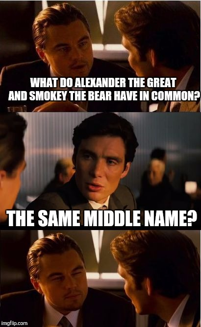 Inception Meme | WHAT DO ALEXANDER THE GREAT AND SMOKEY THE BEAR HAVE IN COMMON? THE SAME MIDDLE NAME? | image tagged in memes,inception | made w/ Imgflip meme maker