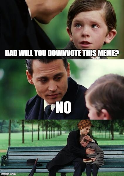Finding Neverland Meme | DAD WILL YOU DOWNVOTE THIS MEME? NO | image tagged in memes,finding neverland,scumbag | made w/ Imgflip meme maker