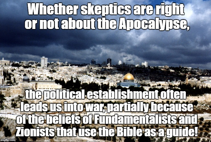 Whether skeptics are right or not about the Apocalypse, the political establishment often leads us into war, partially because of the belief | image tagged in jerusalem israel | made w/ Imgflip meme maker