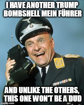 Who is Really Screening these 'Bombshells' at CNN | I HAVE ANOTHER TRUMP BOMBSHELL MEIN FÜHRER AND UNLIKE THE OTHERS, THIS ONE WON'T BE A DUD | image tagged in klink | made w/ Imgflip meme maker