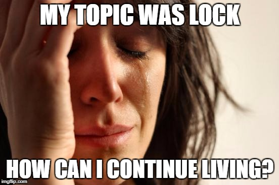 First World Problems Meme | MY TOPIC WAS LOCK HOW CAN I CONTINUE LIVING? | image tagged in memes,first world problems | made w/ Imgflip meme maker