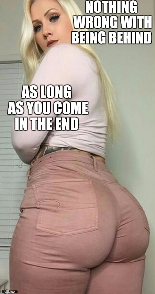 NOTHING WRONG WITH BEING BEHIND AS LONG AS YOU COME IN THE END | made w/ Imgflip meme maker