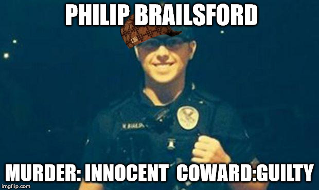 Executioner and Coward | PHILIP BRAILSFORD MURDER: INNOCENT  COWARD:GUILTY | image tagged in police brutality,police state,scumbag american police officer | made w/ Imgflip meme maker