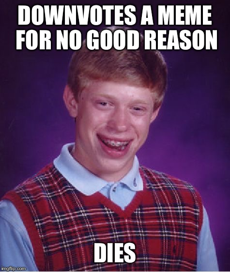 a bit extreme but it could happen | DOWNVOTES A MEME FOR NO GOOD REASON DIES | image tagged in bad luck brian,down with downvotes weekend,downvote,downvotes | made w/ Imgflip meme maker