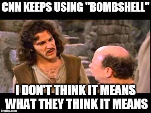 "Inigo Montoya | CNN KEEPS USING ""BOMBSHELL"" I DON'T THINK IT MEANS WHAT THEY THINK IT MEANS 