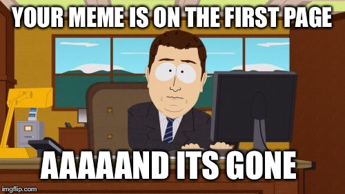 Aaaaand Its Gone Meme | YOUR MEME IS ON THE FIRST PAGE AAAAAND ITS GONE | image tagged in memes,aaaaand its gone | made w/ Imgflip meme maker