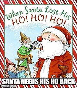 nice book to read on xmas | SANTA NEEDS HIS HO BACK | image tagged in memes,funny,ssby | made w/ Imgflip meme maker