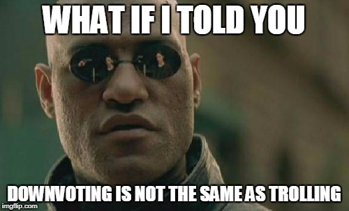 Matrix Morpheus Meme | WHAT IF I TOLD YOU DOWNVOTING IS NOT THE SAME AS TROLLING | image tagged in memes,matrix morpheus | made w/ Imgflip meme maker