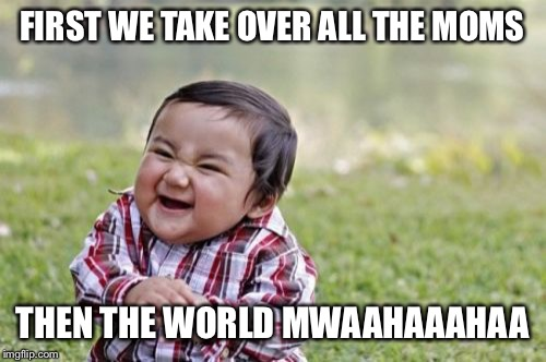 Evil Toddler Meme | FIRST WE TAKE OVER ALL THE MOMS THEN THE WORLD MWAAHAAAHAA | image tagged in memes,evil toddler | made w/ Imgflip meme maker