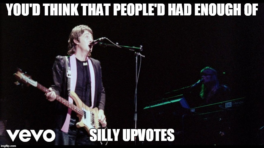 YOU'D THINK THAT PEOPLE'D HAD ENOUGH OF SILLY UPVOTES | made w/ Imgflip meme maker
