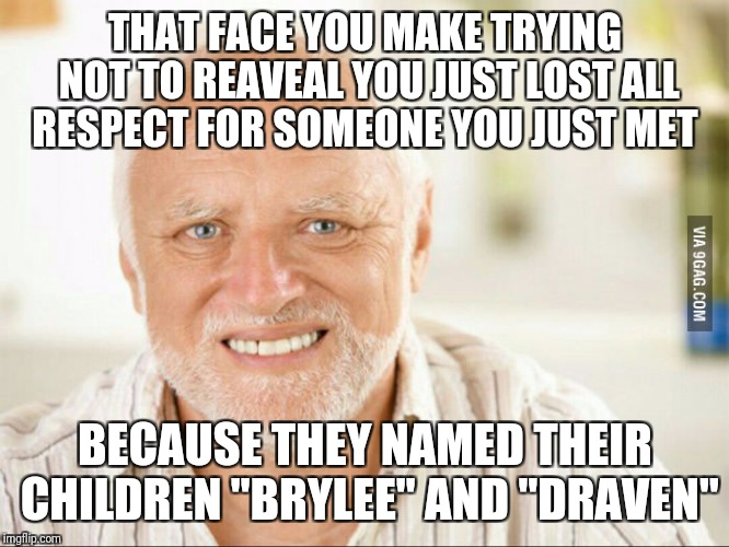 "THAT FACE YOU MAKE TRYING NOT TO REAVEAL YOU JUST LOST ALL RESPECT FOR SOMEONE YOU JUST MET BECAUSE THEY NAMED THEIR CHILDREN ""BRYLEE"" AND "" 
